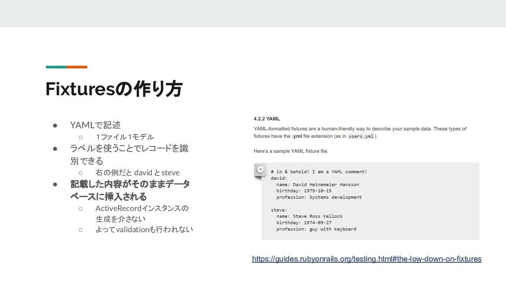 Fixturesの作り方 ● YAMLで記述 ○ 1ファイル1モデル ● ラベルを使うことでレ...