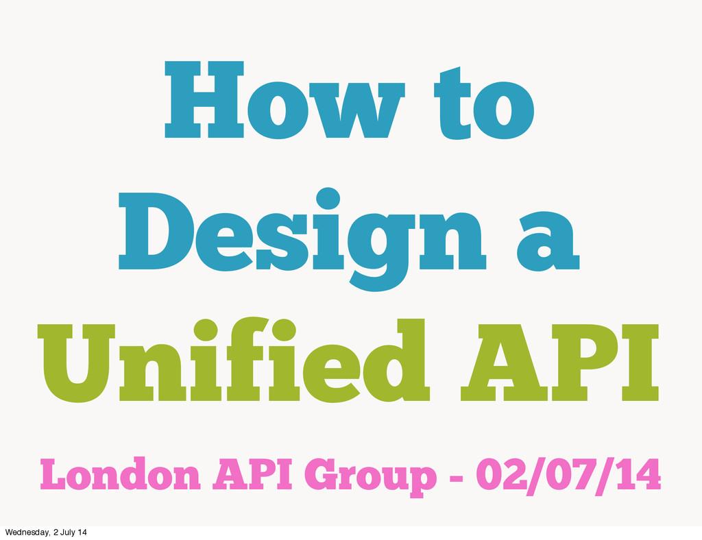 How to Design a Unified API London API Group - ...