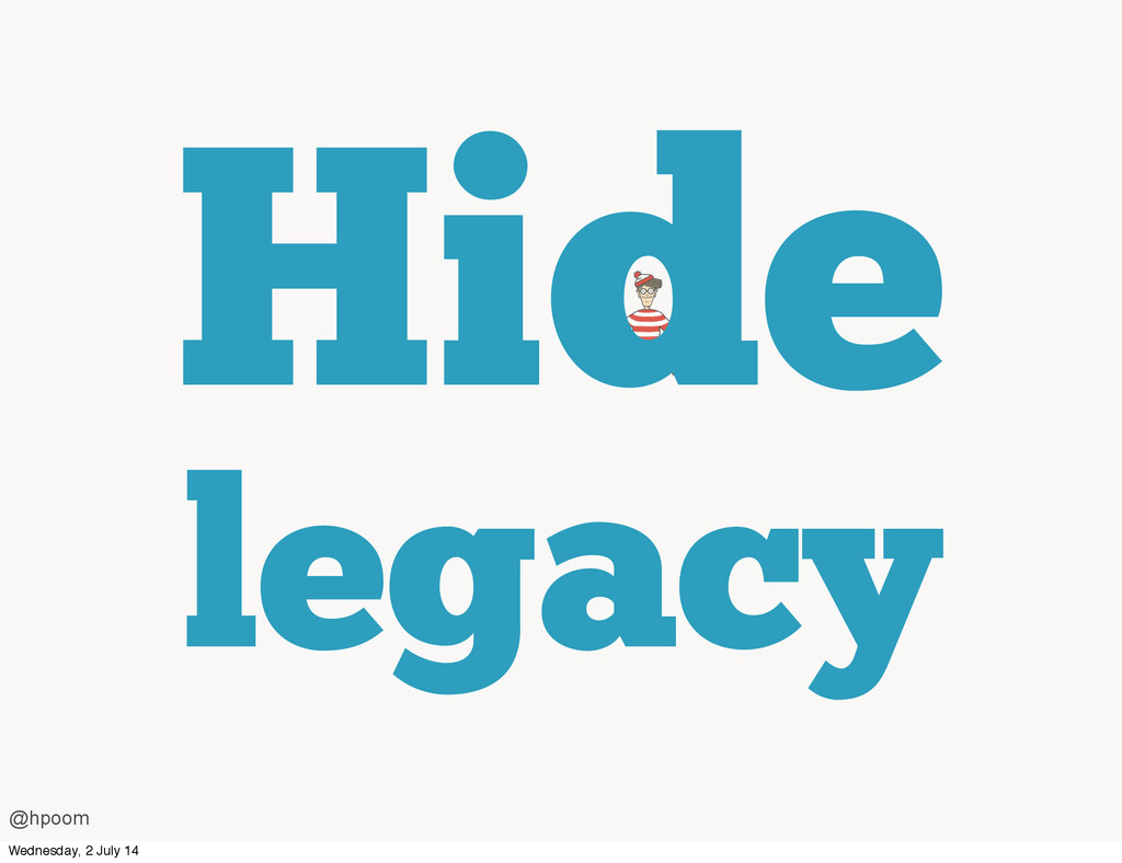 Hide legacy @hpoom Wednesday, 2 July 14