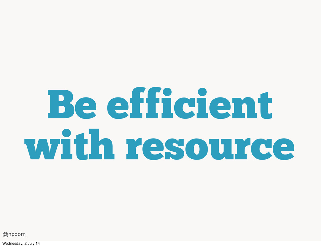 Be efficient with resource @hpoom Wednesday, 2 ...