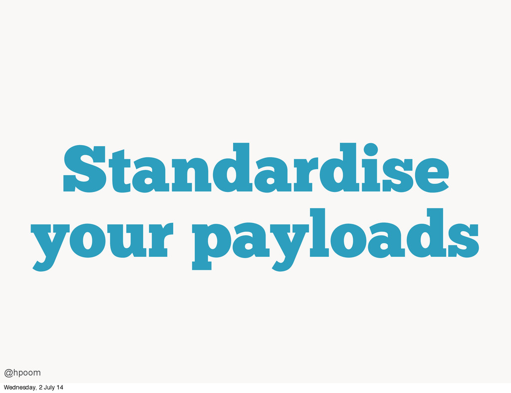 Standardise your payloads @hpoom Wednesday, 2 J...