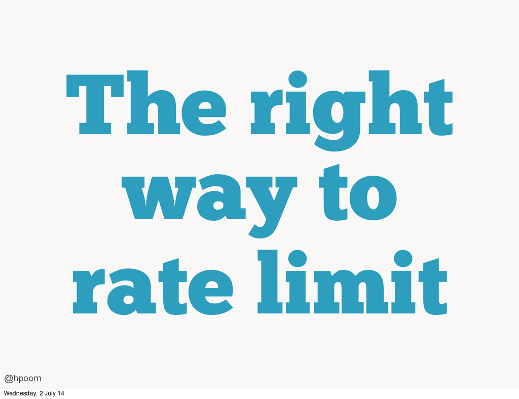The right way to rate limit @hpoom Wednesday, 2...