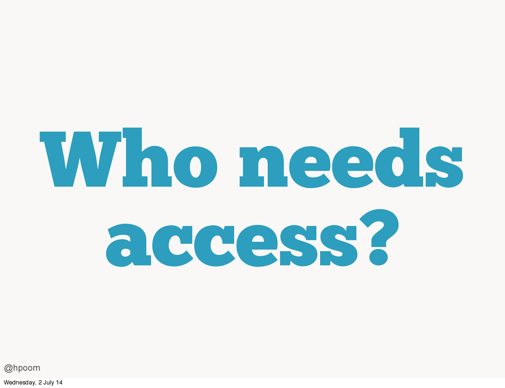 Who needs access? @hpoom Wednesday, 2 July 14
