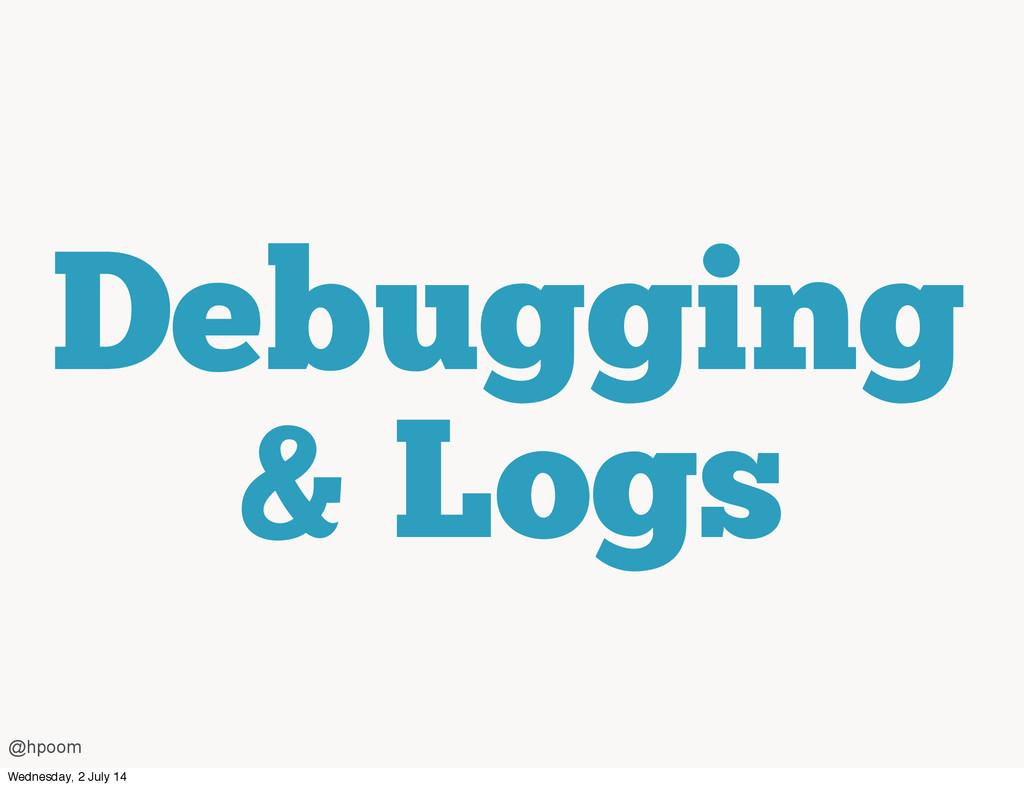 Debugging & Logs @hpoom Wednesday, 2 July 14