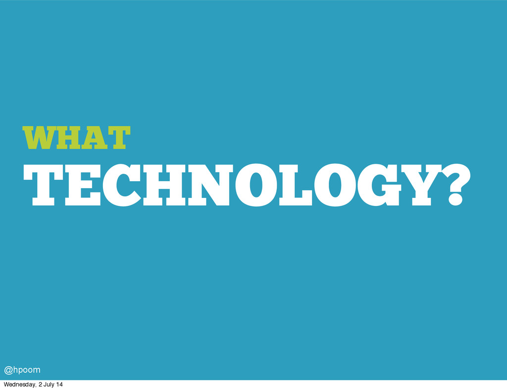 WHAT TECHNOLOGY? @hpoom Wednesday, 2 July 14