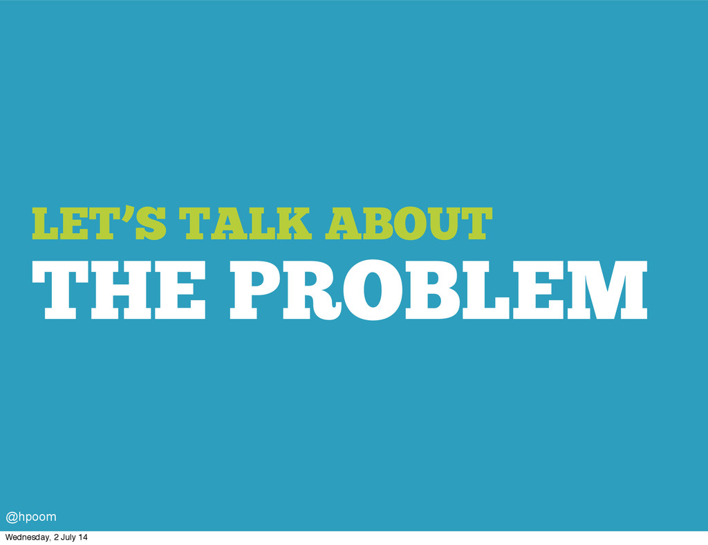 LET'S TALK ABOUT THE PROBLEM @hpoom Wednesday, ...