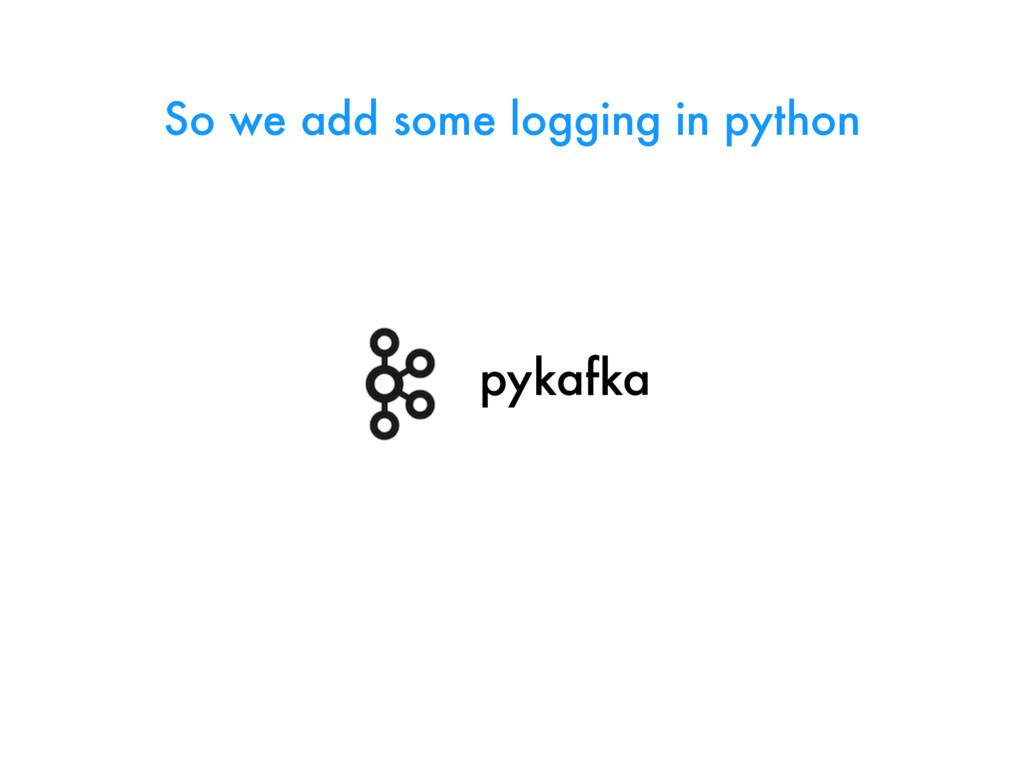 pykafka So we add some logging in python