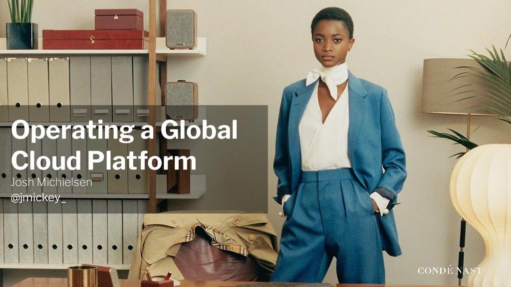 Operating a Global Cloud Platform Josh Michiels...