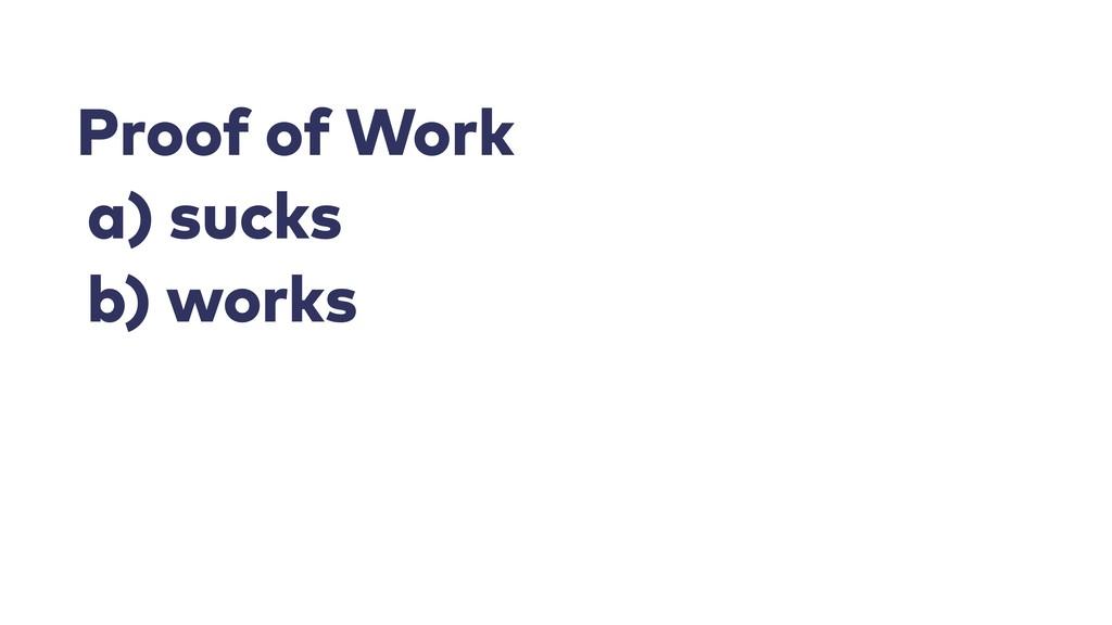 Proof of Work a) sucks b) works