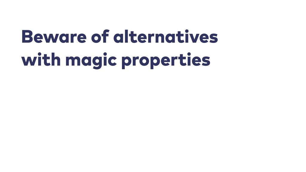 Beware of alternatives with magic properties