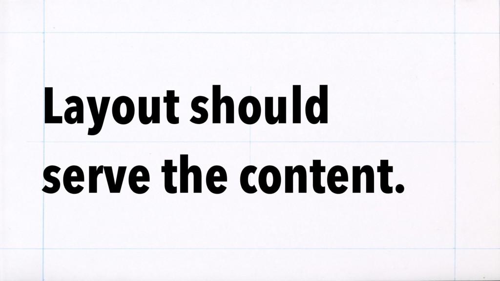 Layout should serve the content.