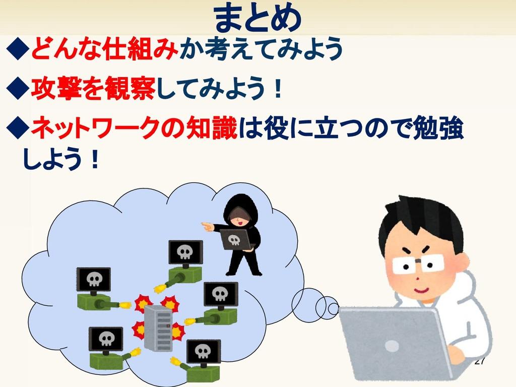 ◆攻撃を観察してみよう! 27 まとめ ◆どんな仕組みか考えてみよう ◆ネットワークの知...