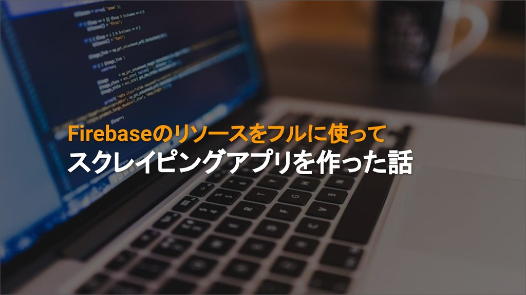 Firebaseのリソースをフルに使って スクレイピングアプリを作った話