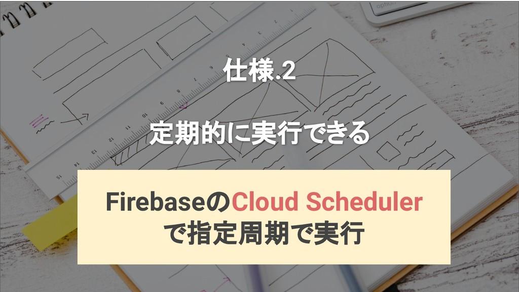 仕様.2 定期的に実行できる FirebaseのCloud Scheduler で指定周期で実行