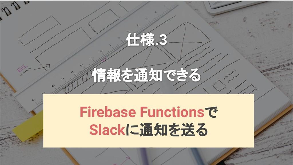 仕様.3 情報を通知できる Firebase Functionsで Slackに通知を送る