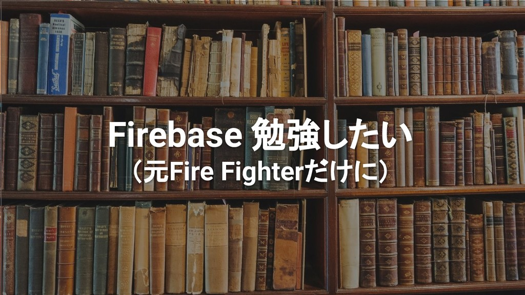 Firebase 勉強したい (元Fire Fighterだけに)