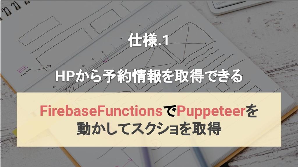 仕様.1 HPから予約情報を取得できる FirebaseFunctionsでPuppeteer...