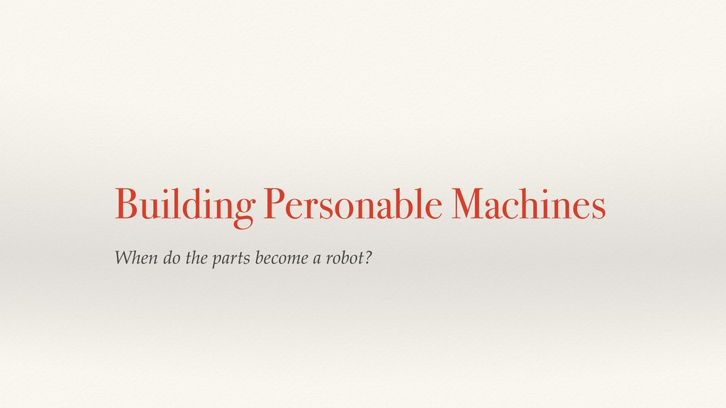 Building Personable Machines When do the parts ...