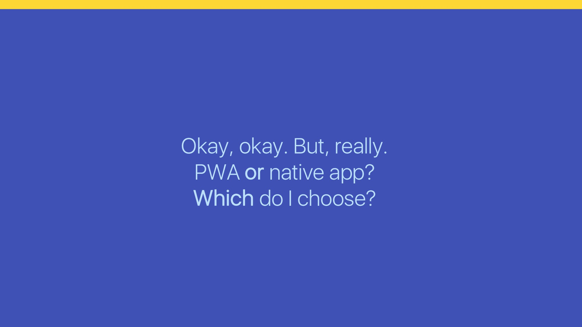 Okay, okay. But, really. PWA or native app? Whi...