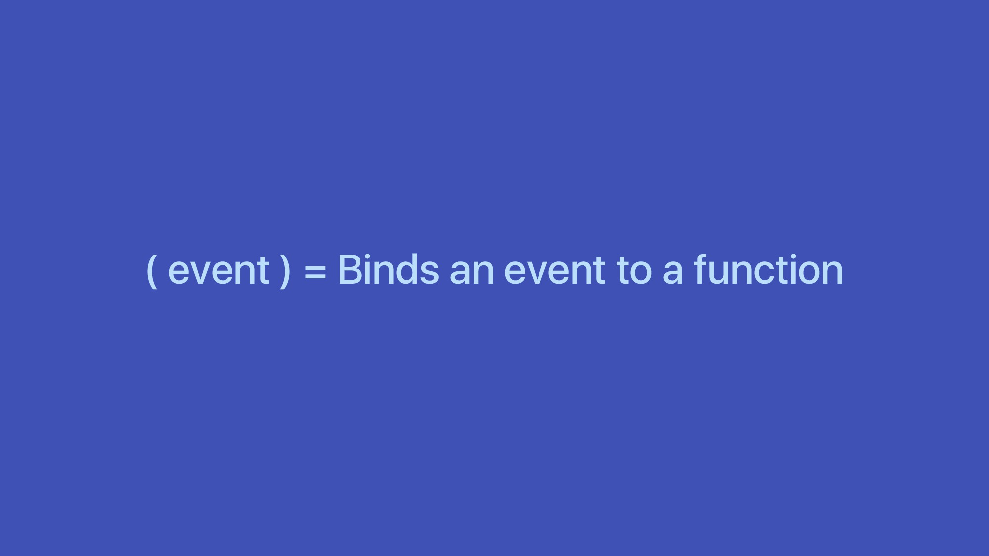 ( event ) = Binds an event to a function