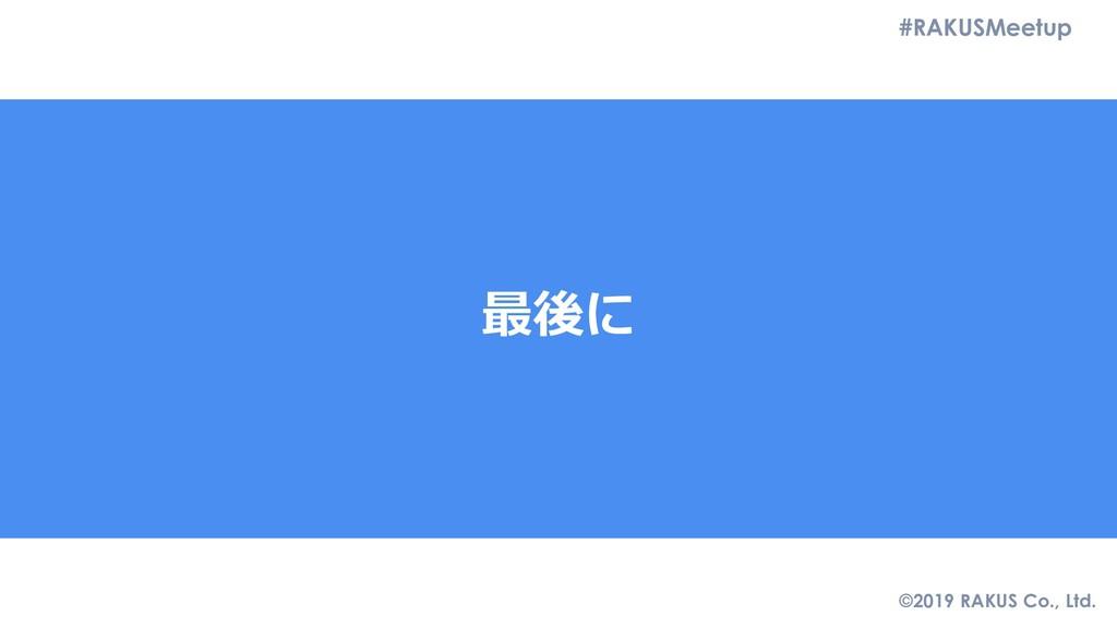 #RAKUSMeetup ©2019 RAKUS Co., Ltd. 最後に