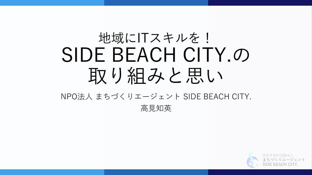 特定非営利活動法人 まちづくりエージェント SIDE BEACH CITY. 地域にITスキル...