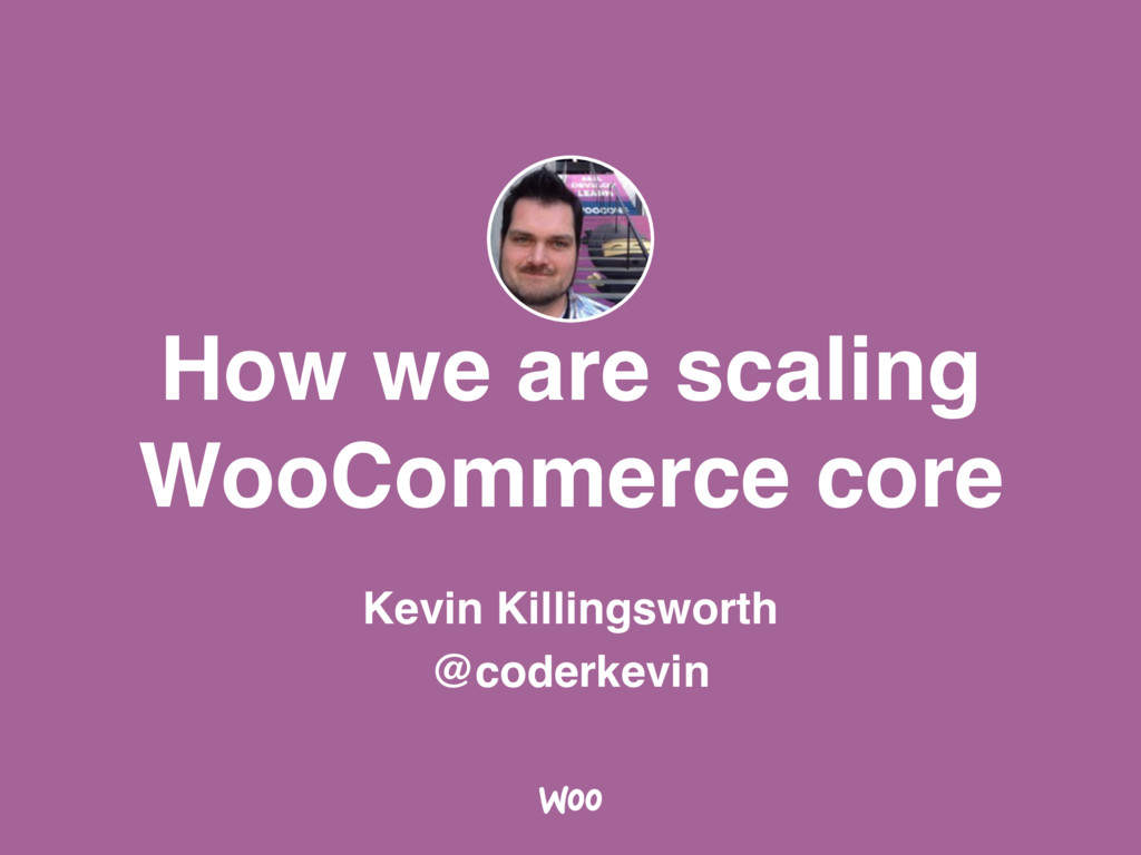 How we are scaling WooCommerce core Kevin Killi...