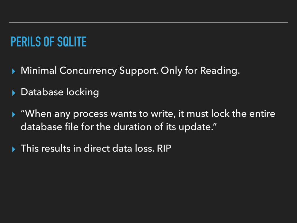 PERILS OF SQLITE ▸ Minimal Concurrency Support....