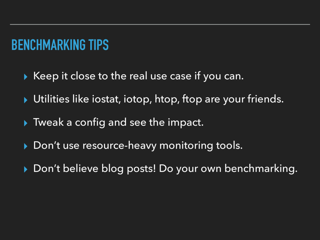 BENCHMARKING TIPS ▸ Keep it close to the real u...