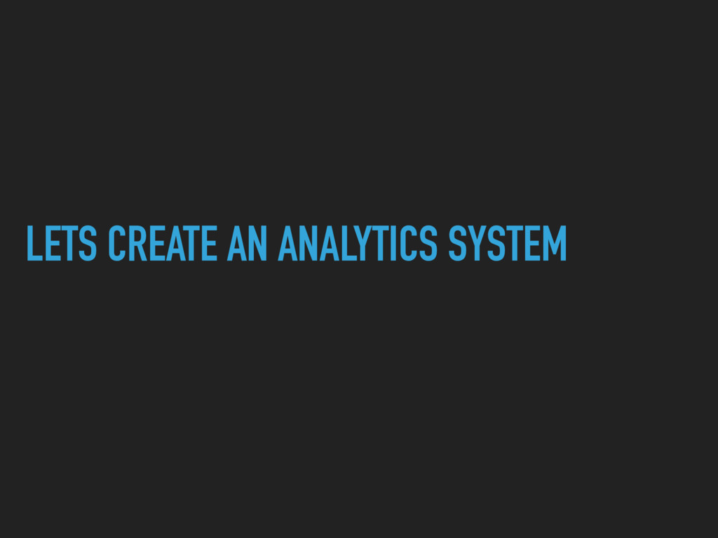 LETS CREATE AN ANALYTICS SYSTEM