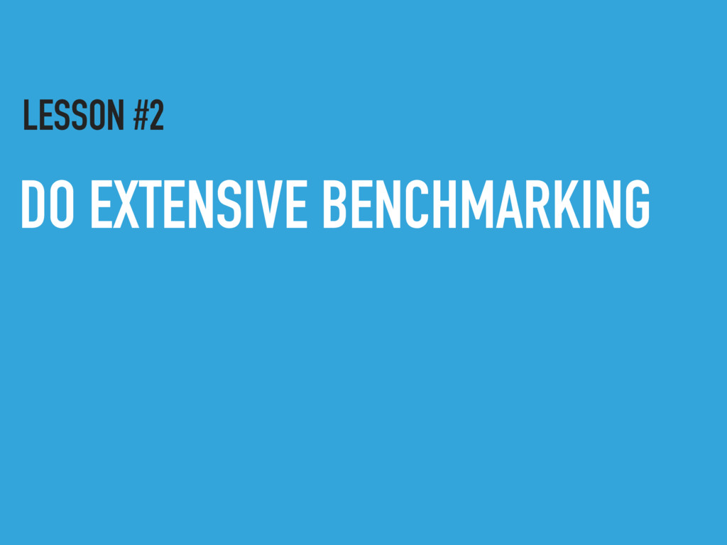 DO EXTENSIVE BENCHMARKING LESSON #2