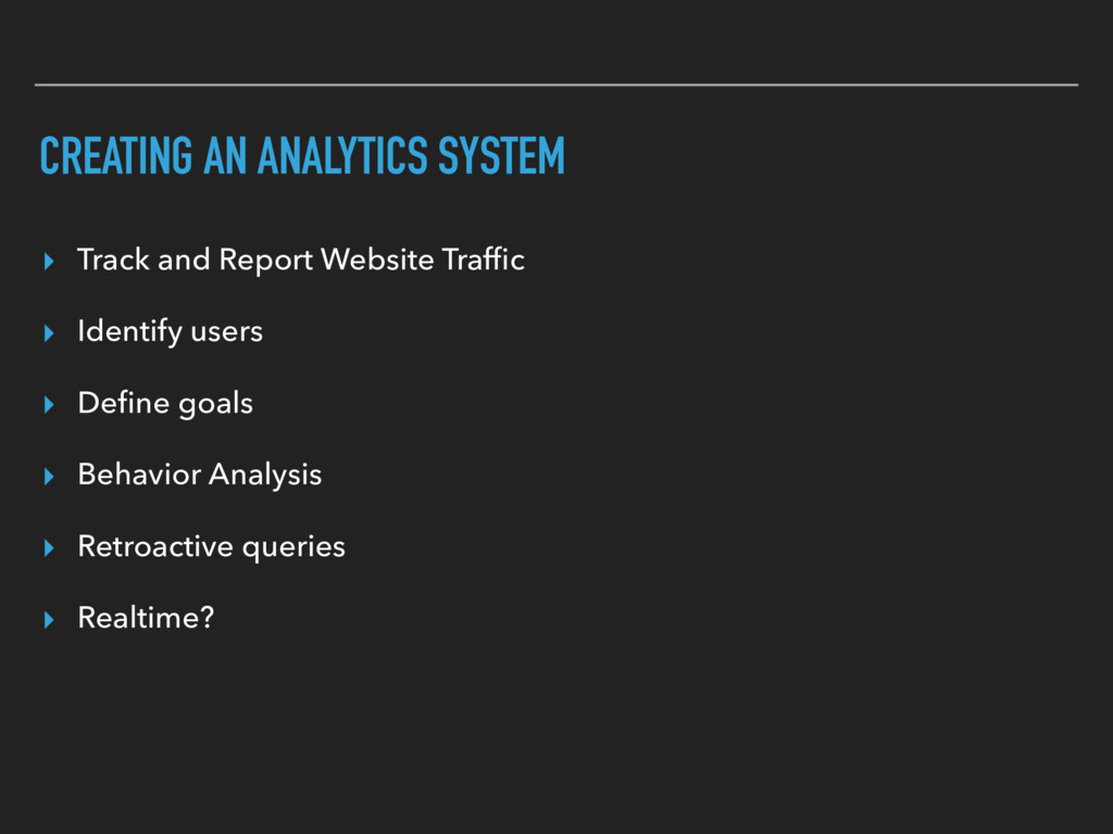 CREATING AN ANALYTICS SYSTEM ▸ Track and Report...