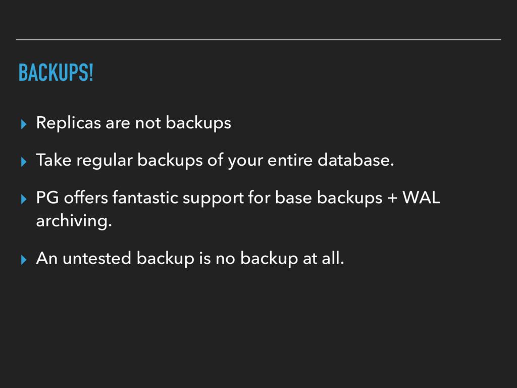 BACKUPS! ▸ Replicas are not backups ▸ Take regu...
