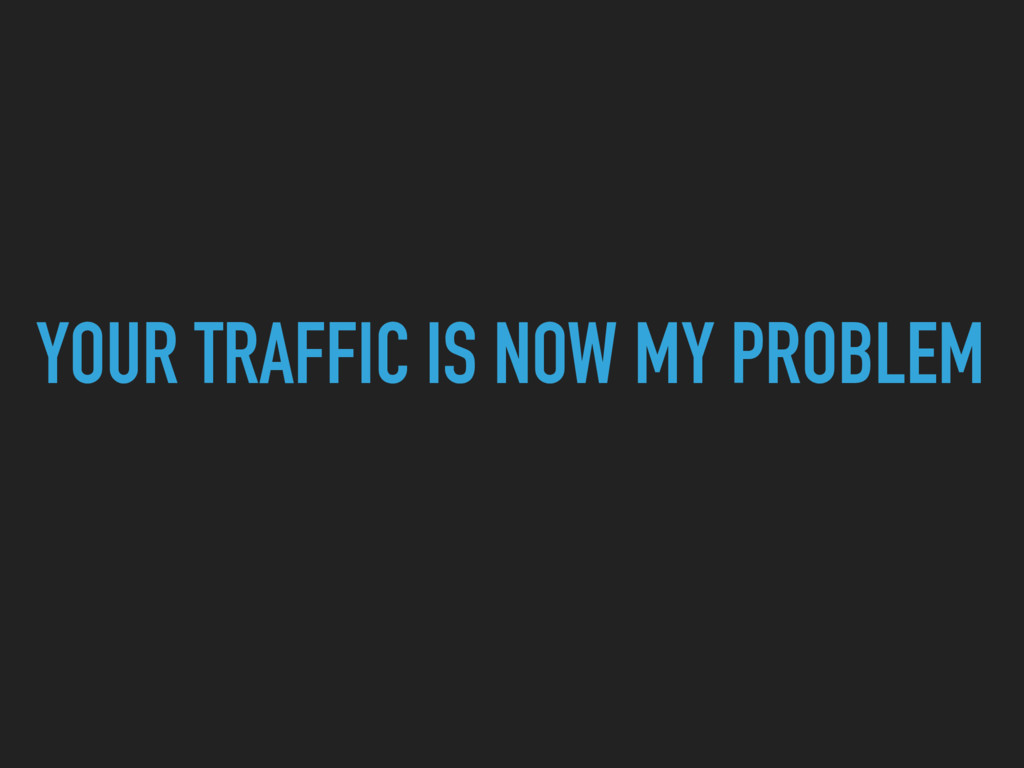 YOUR TRAFFIC IS NOW MY PROBLEM