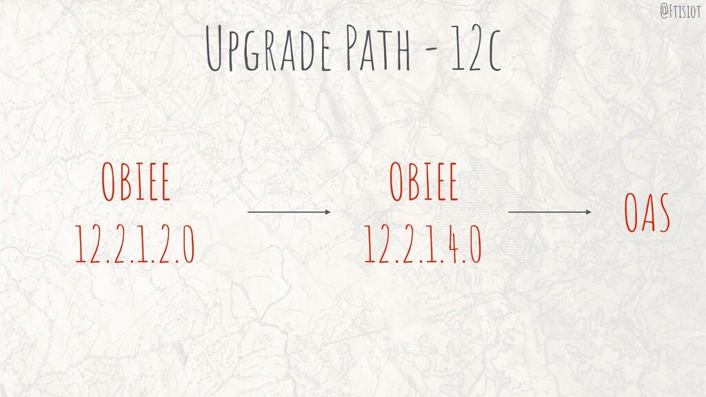 Upgrade Path - 12c OAS OBIEE 12.2.1.4.0 OBIEE 1...