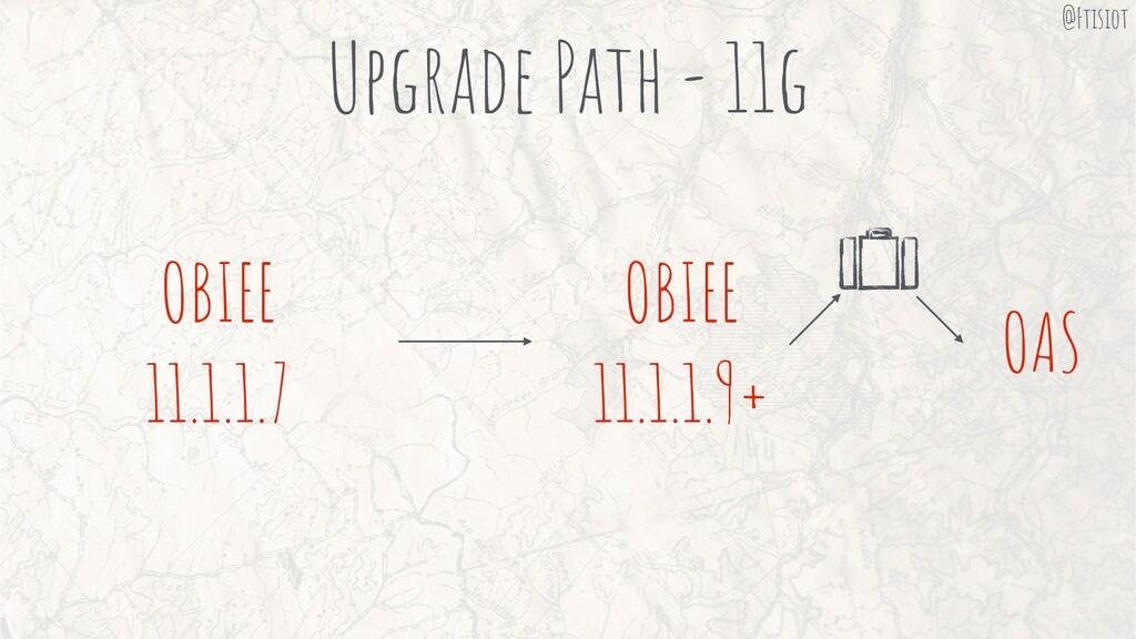 Upgrade Path - 11g OAS OBIEE 11.1.1.7 OBIEE 11....