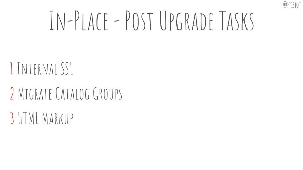 In-Place - Post Upgrade Tasks 1 Internal SSL 2 ...