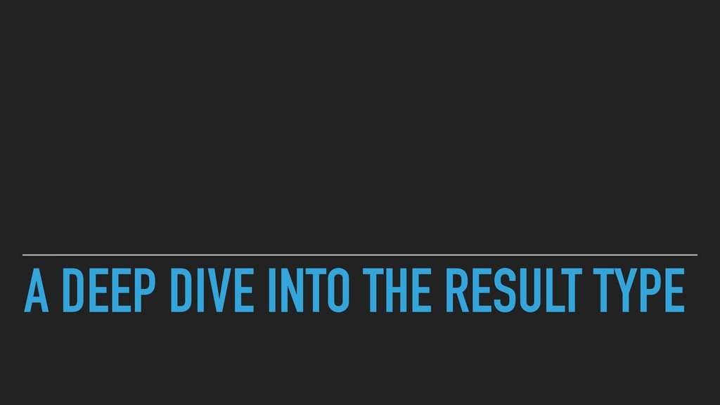 A DEEP DIVE INTO THE RESULT TYPE