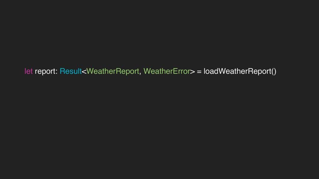 let report: Result<WeatherReport, WeatherError>...