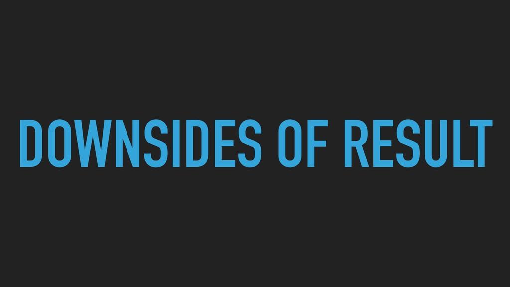 DOWNSIDES OF RESULT