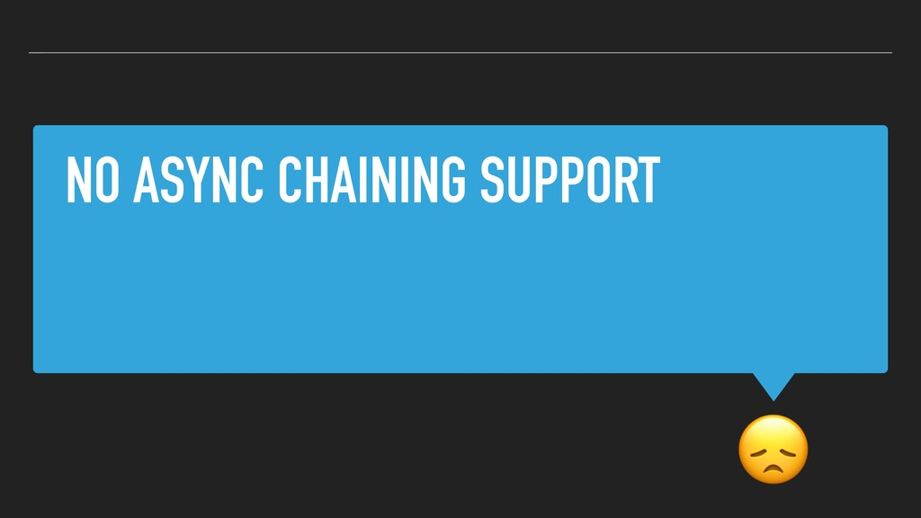 NO ASYNC CHAINING SUPPORT