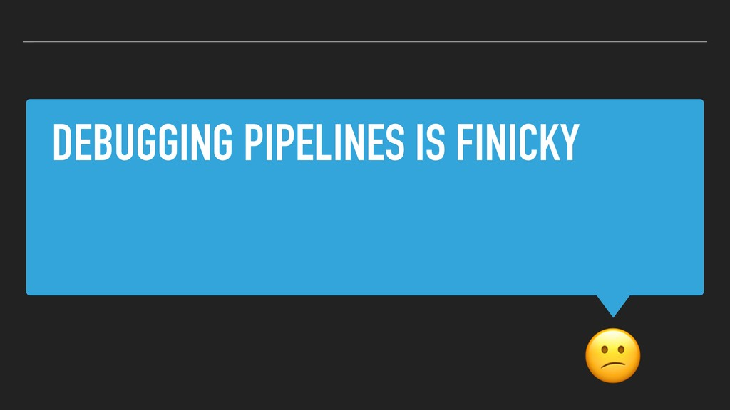 DEBUGGING PIPELINES IS FINICKY