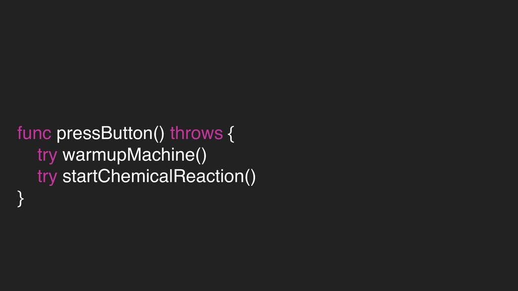 func pressButton() throws { try warmupMachine()...
