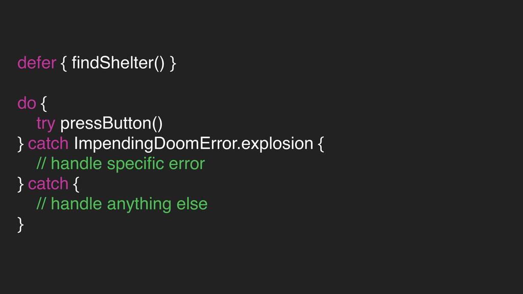 defer { findShelter() } do { try pressButton() }...