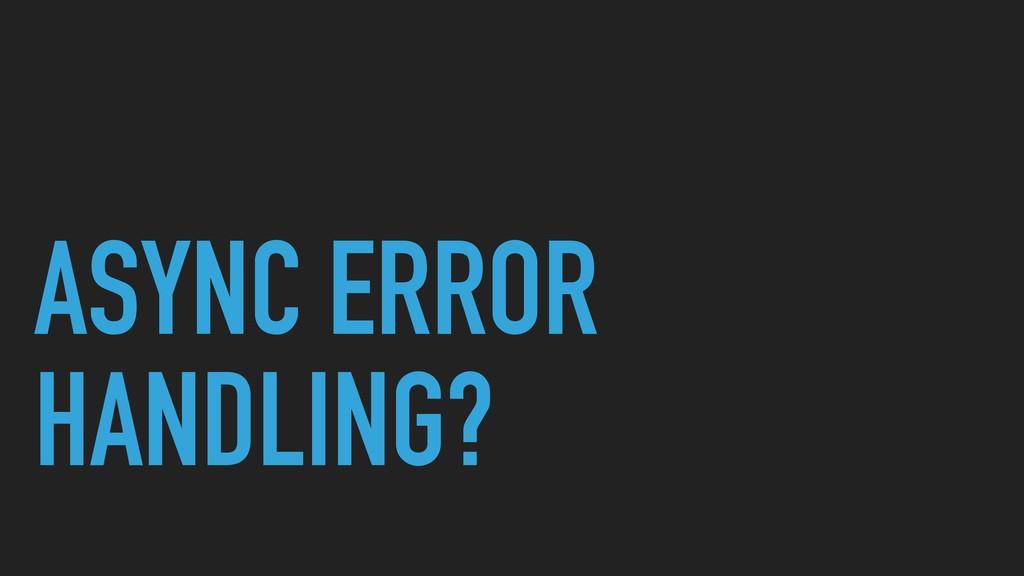 ASYNC ERROR HANDLING?