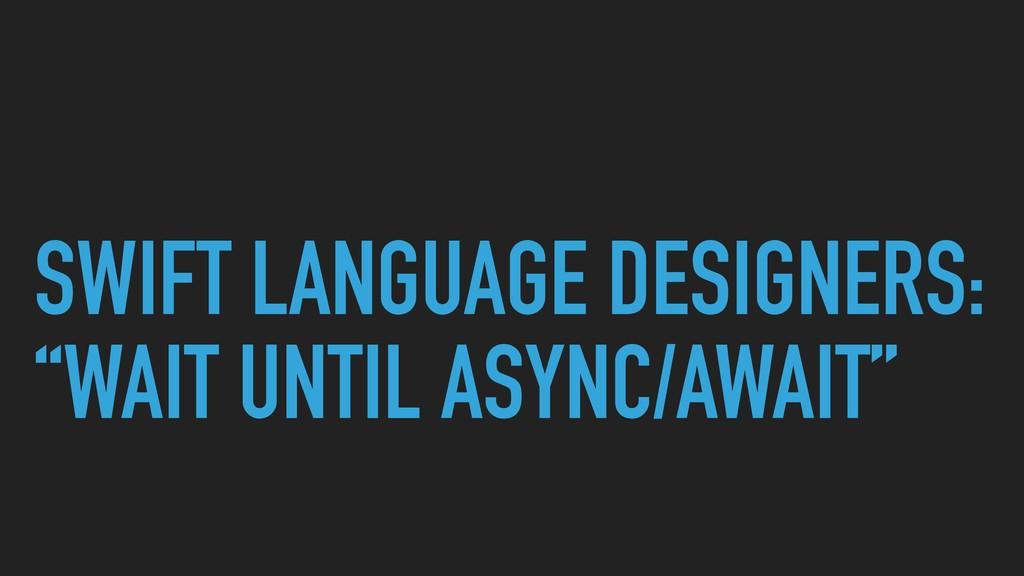 "SWIFT LANGUAGE DESIGNERS: ""WAIT UNTIL ASYNC/AWA..."
