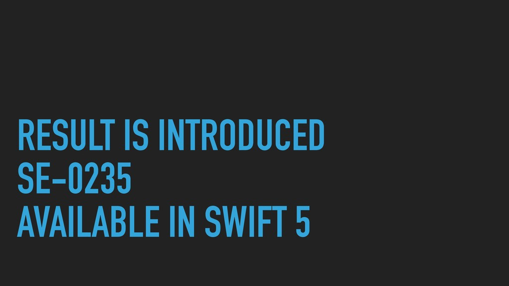 RESULT IS INTRODUCED SE-0235 AVAILABLE IN SWIFT...