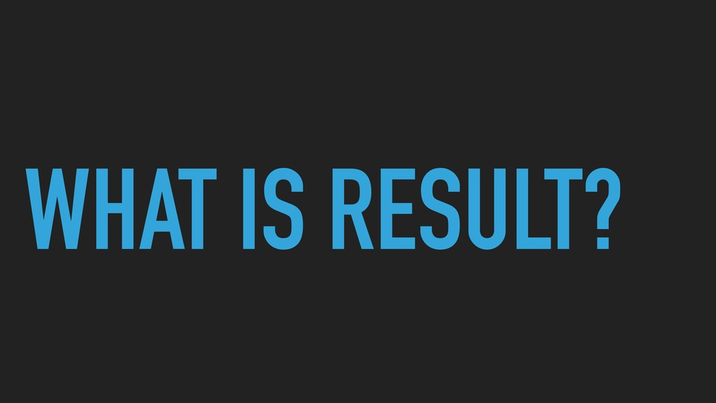 WHAT IS RESULT?