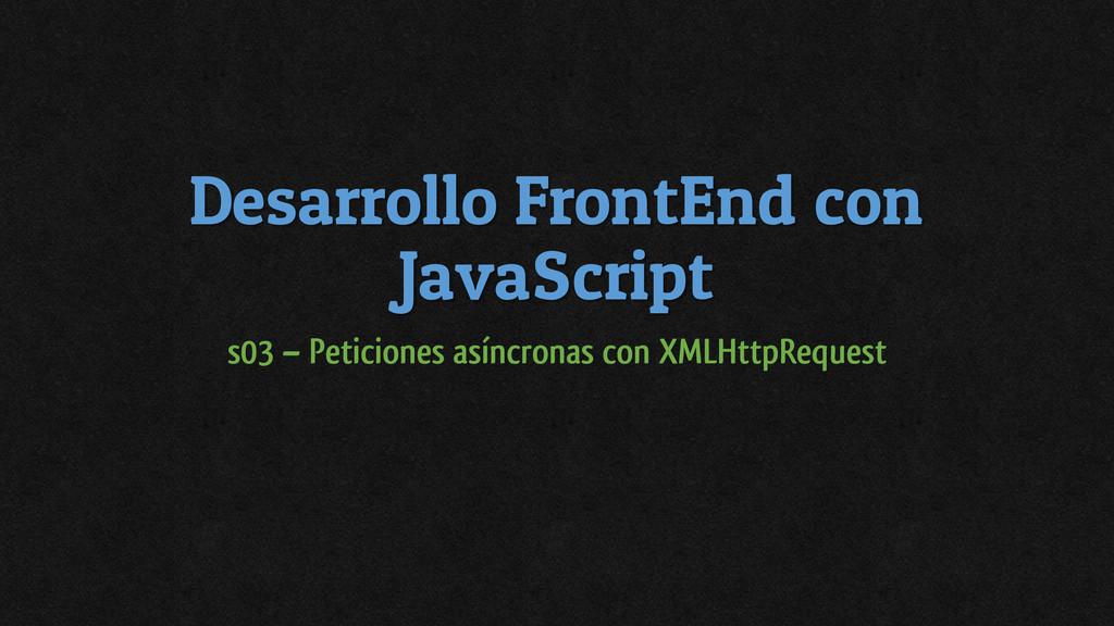 Desarrollo FrontEnd con JavaScript s03 – Petici...