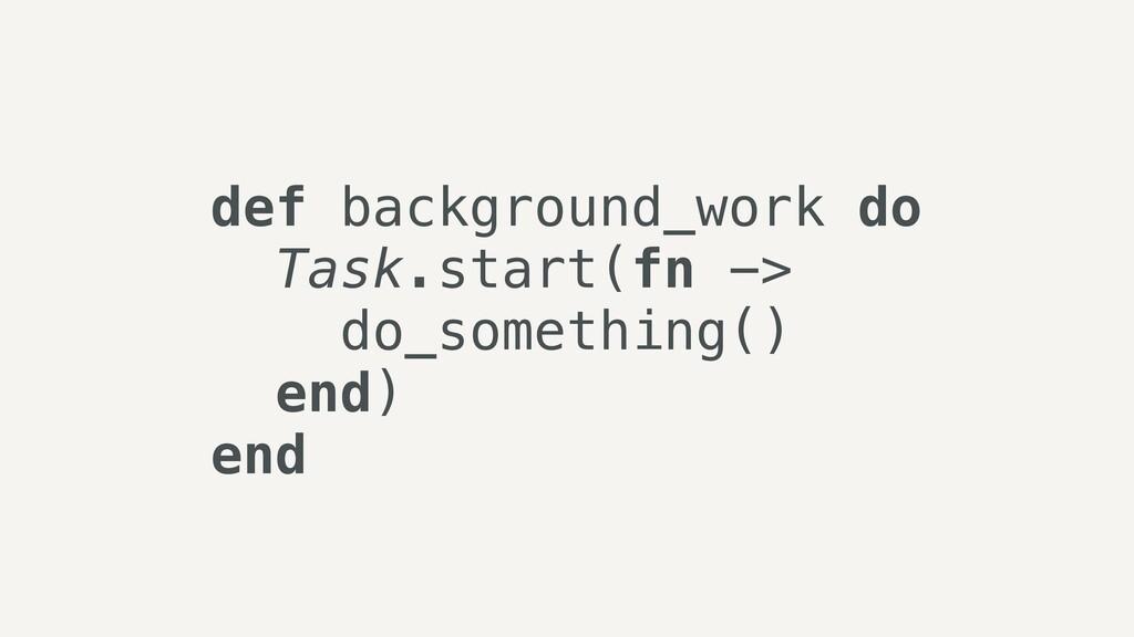 def background_work do   Task.start(fn ->   do_...